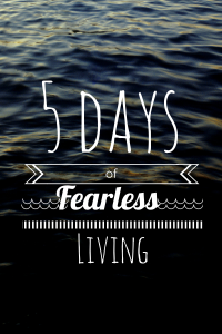 5 days of fearless living